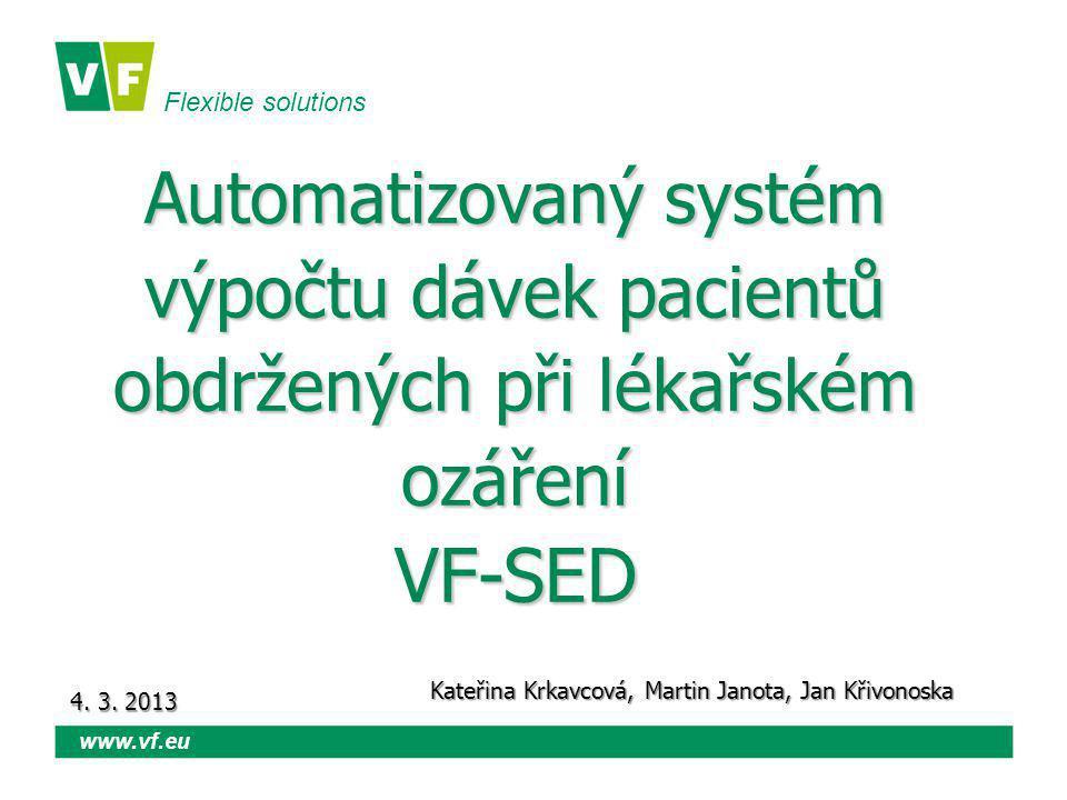 Flexible solutions www.vf.eu Automatizovaný systém výpočtu dávek pacientů obdržených při lékařském ozáření VF-SED Kateřina Krkavcová, Martin Janota, Jan Křivonoska 4.