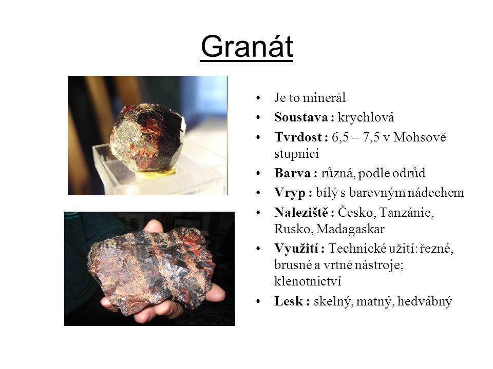 Granát Je to minerál Soustava : krychlová Tvrdost : 6,5 – 7,5 v Mohsově stupnici Barva : různá, podle odrůd Vryp : bílý s barevným nádechem Naleziště