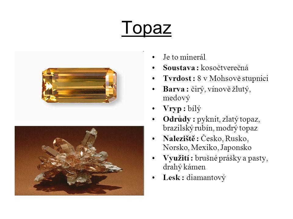 Topaz Je to minerál Soustava : kosočtverečná Tvrdost : 8 v Mohsově stupnici Barva : čirý, vínově žlutý, medový Vryp : bílý Odrůdy : pyknit, zlatý topa