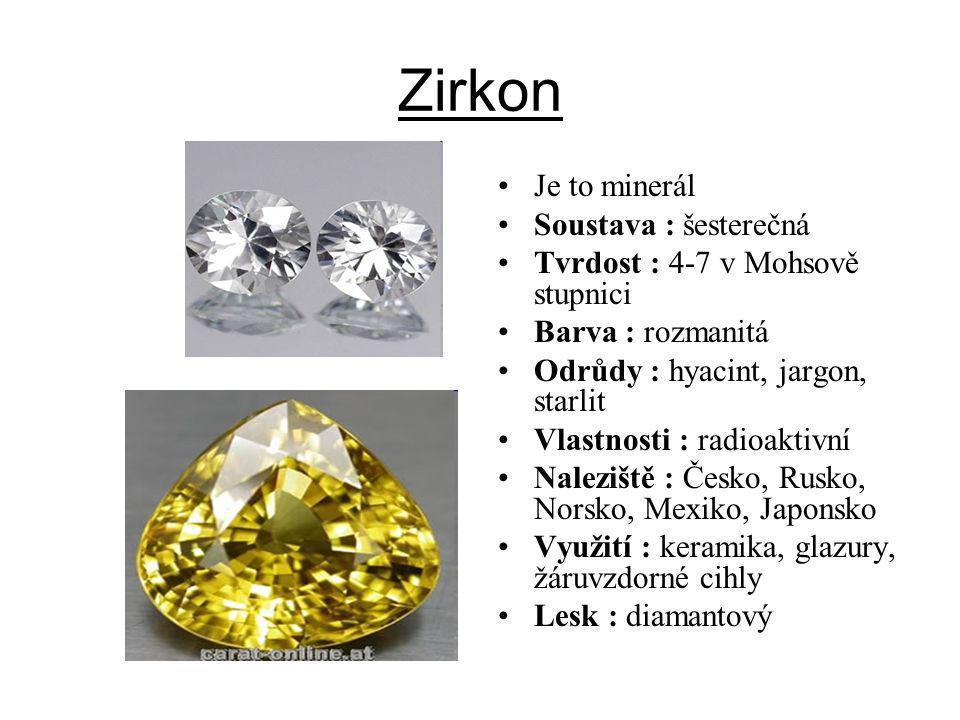 Zirkon Je to minerál Soustava : šesterečná Tvrdost : 4-7 v Mohsově stupnici Barva : rozmanitá Odrůdy : hyacint, jargon, starlit Vlastnosti : radioakti