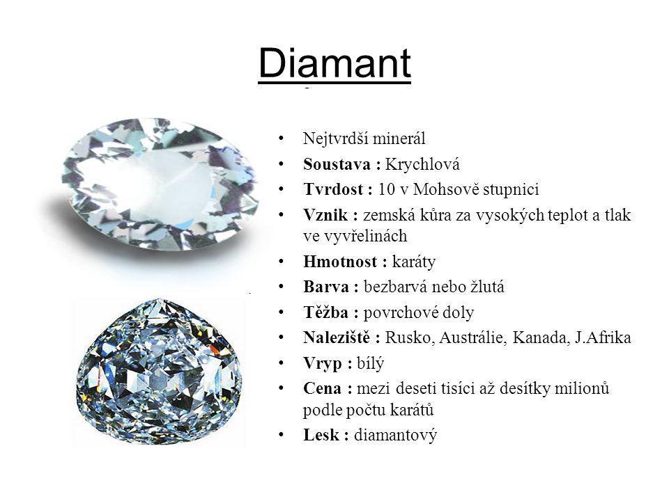 Diamant Nejtvrdší minerál Soustava : Krychlová Tvrdost : 10 v Mohsově stupnici Vznik : zemská kůra za vysokých teplot a tlak ve vyvřelinách Hmotnost :