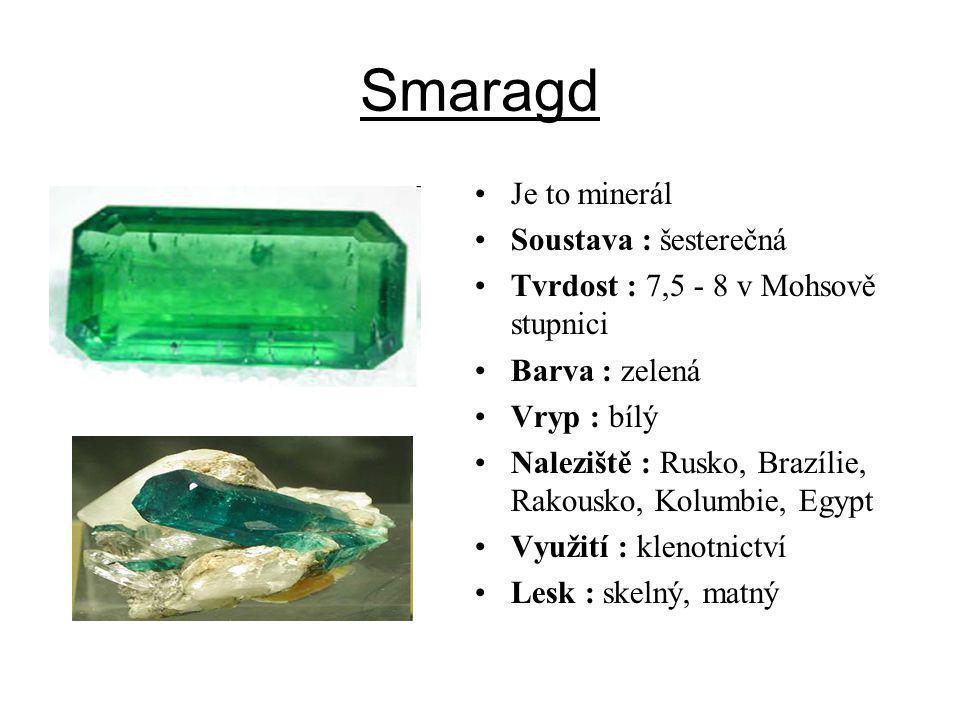 Smaragd Je to minerál Soustava : šesterečná Tvrdost : 7,5 - 8 v Mohsově stupnici Barva : zelená Vryp : bílý Naleziště : Rusko, Brazílie, Rakousko, Kol