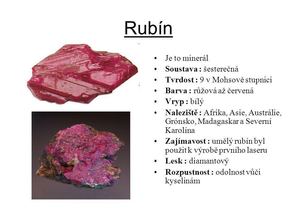 Rubín Je to minerál Soustava : šesterečná Tvrdost : 9 v Mohsově stupnici Barva : růžová až červená Vryp : bílý Naleziště : Afrika, Asie, Austrálie, Gr