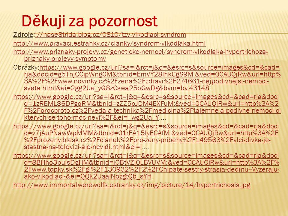 Děkuji za pozornost Zdroje:://nase8trida.blog.cz/0810/tzv-vlkodlaci-syndrom://nase8trida.blog.cz/0810/tzv-vlkodlaci-syndrom http://www.pravaci.estranky.cz/clanky/syndrom-vlkodlaka.html http://www.priznaky-projevy.cz/geneticke-nemoci/syndrom-vlkodlaka-hypertrichoza- priznaky-projevy-symptomy Obrázky:https://www.google.cz/url sa=i&rct=j&q=&esrc=s&source=images&cd=&cad= rja&docid=g5TnjCCipWng0M&tbnid=EmVY28lhkCgS9M:&ved=0CAUQjRw&url=http% 3A%2F%2Fwww.novinky.cz%2Fzena%2Fzdravi%2F274661-nejpodivnejsi-nemoci- sveta.html&ei=2gg2Ue_yG8zCswa25oGwDg&bvm=bv.43148…https://www.google.cz/url sa=i&rct=j&q=&esrc=s&source=images&cd=&cad= rja&docid=g5TnjCCipWng0M&tbnid=EmVY28lhkCgS9M:&ved=0CAUQjRw&url=http% 3A%2F%2Fwww.novinky.cz%2Fzena%2Fzdravi%2F274661-nejpodivnejsi-nemoci- sveta.html&ei=2gg2Ue_yG8zCswa25oGwDg&bvm=bv.43148 https://www.google.cz/url sa=i&rct=j&q=&esrc=s&source=images&cd=&cad=rja&doci d=1zREMLS6DPgqRM&tbnid=zZZ5pJDM4EXFuM:&ved=0CAUQjRw&url=http%3A%2 F%2Fprocproto.cz%2Fveda-a-technika%2Fmedicina%2Ftajemne-a-podivne-nemoci-o- kterych-se-toho-moc-nevi%2F&ei=_wg2Ua_Yhttps://www.google.cz/url sa=i&rct=j&q=&esrc=s&source=images&cd=&cad=rja&doci d=1zREMLS6DPgqRM&tbnid=zZZ5pJDM4EXFuM:&ved=0CAUQjRw&url=http%3A%2 F%2Fprocproto.cz%2Fveda-a-technika%2Fmedicina%2Ftajemne-a-podivne-nemoci-o- kterych-se-toho-moc-nevi%2F&ei=_wg2Ua_Y….