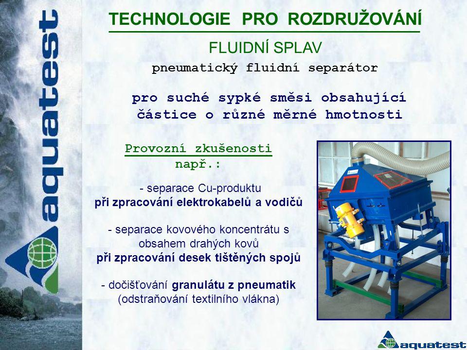TECHNOLOGIE PRO ROZDRUŽOVÁNÍ FLUIDNÍ SPLAV Provozní zkušenosti např.: - separace Cu-produktu při zpracování elektrokabelů a vodičů - separace kovového koncentrátu s obsahem drahých kovů při zpracování desek tištěných spojů - dočišťování granulátu z pneumatik (odstraňování textilního vlákna) pro suché sypké směsi obsahující částice o různé měrné hmotnosti pneumatický fluidní separátor