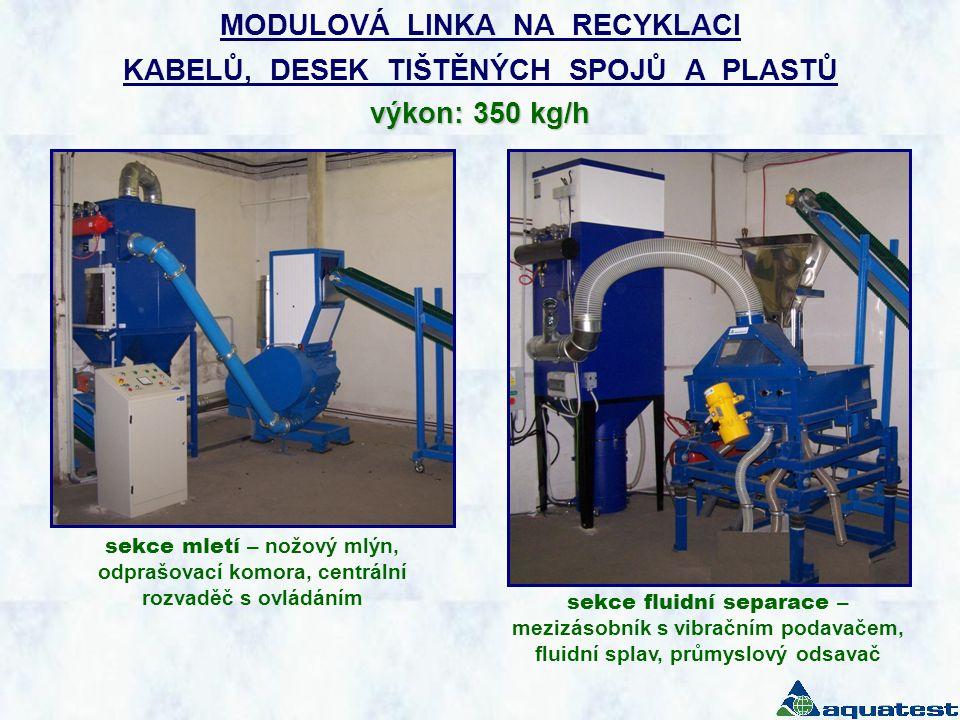 výkon: 350 kg/h MODULOVÁ LINKA NA RECYKLACI KABELŮ, DESEK TIŠTĚNÝCH SPOJŮ A PLASTŮ výkon: 350 kg/h sekce mletí – nožový mlýn, odprašovací komora, centrální rozvaděč s ovládáním sekce fluidní separace – mezizásobník s vibračním podavačem, fluidní splav, průmyslový odsavač