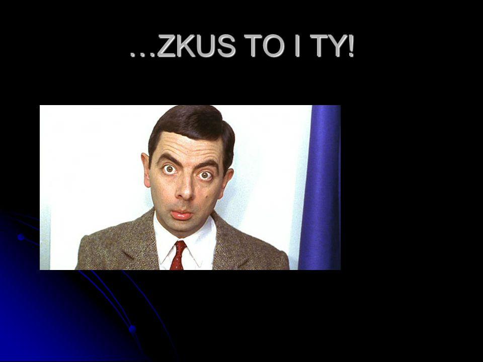 …ZKUS TO I TY!