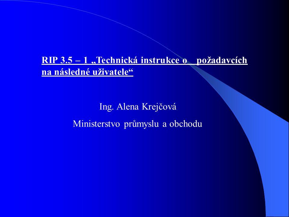 """RIP 3.5 – 1 """"Technická instrukce o požadavcích na následné uživatele"""" Ing. Alena Krejčová Ministerstvo průmyslu a obchodu"""