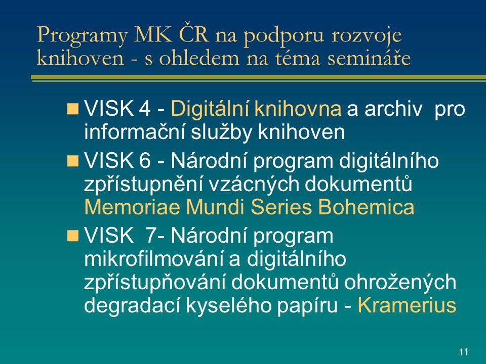 11 Programy MK ČR na podporu rozvoje knihoven - s ohledem na téma semináře VISK 4 - Digitální knihovna a archiv pro informační služby knihoven VISK 6 - Národní program digitálního zpřístupnění vzácných dokumentů Memoriae Mundi Series Bohemica VISK 7- Národní program mikrofilmování a digitálního zpřístupňování dokumentů ohrožených degradací kyselého papíru - Kramerius