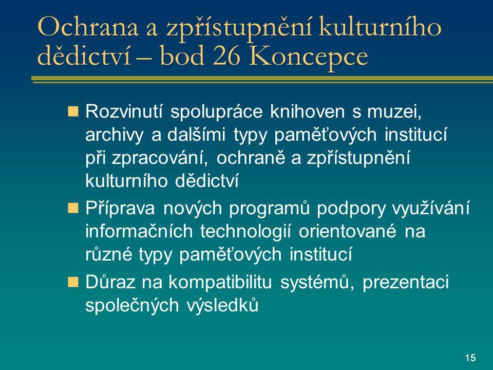 15 Ochrana a zpřístupnění kulturního dědictví – bod 26 Koncepce Rozvinutí spolupráce knihoven s muzei, archivy a dalšími typy paměťových institucí při zpracování, ochraně a zpřístupnění kulturního dědictví Příprava nových programů podpory využívání informačních technologií orientované na různé typy paměťových institucí Důraz na kompatibilitu systémů, prezentaci společných výsledků