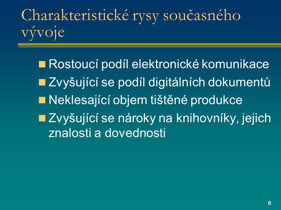 6 Charakteristické rysy současného vývoje Rostoucí podíl elektronické komunikace Zvyšující se podíl digitálních dokumentů Neklesající objem tištěné produkce Zvyšující se nároky na knihovníky, jejich znalosti a dovednosti