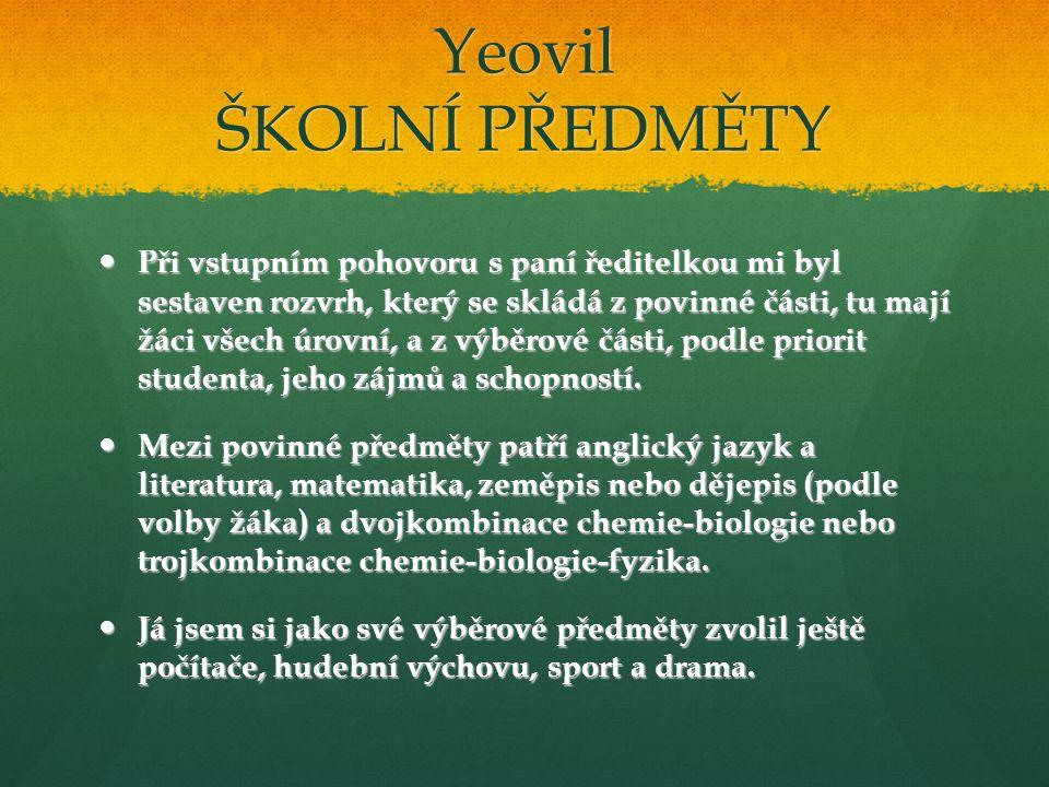 Yeovil ŠKOLNÍ PŘEDMĚTY Při vstupním pohovoru s paní ředitelkou mi byl sestaven rozvrh, který se skládá z povinné části, tu mají žáci všech úrovní, a z výběrové části, podle priorit studenta, jeho zájmů a schopností.