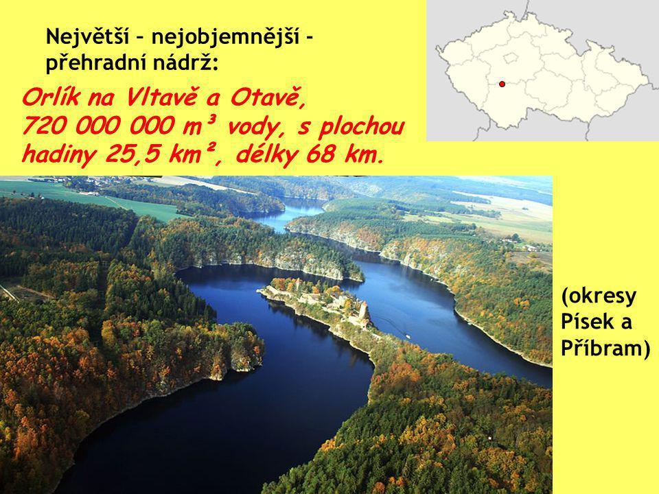 Orlík na Vltavě a Otavě, 720 000 000 m³ vody, s plochou hadiny 25,5 km², délky 68 km. Největší – nejobjemnější - přehradní nádrž: (okresy Písek a Příb