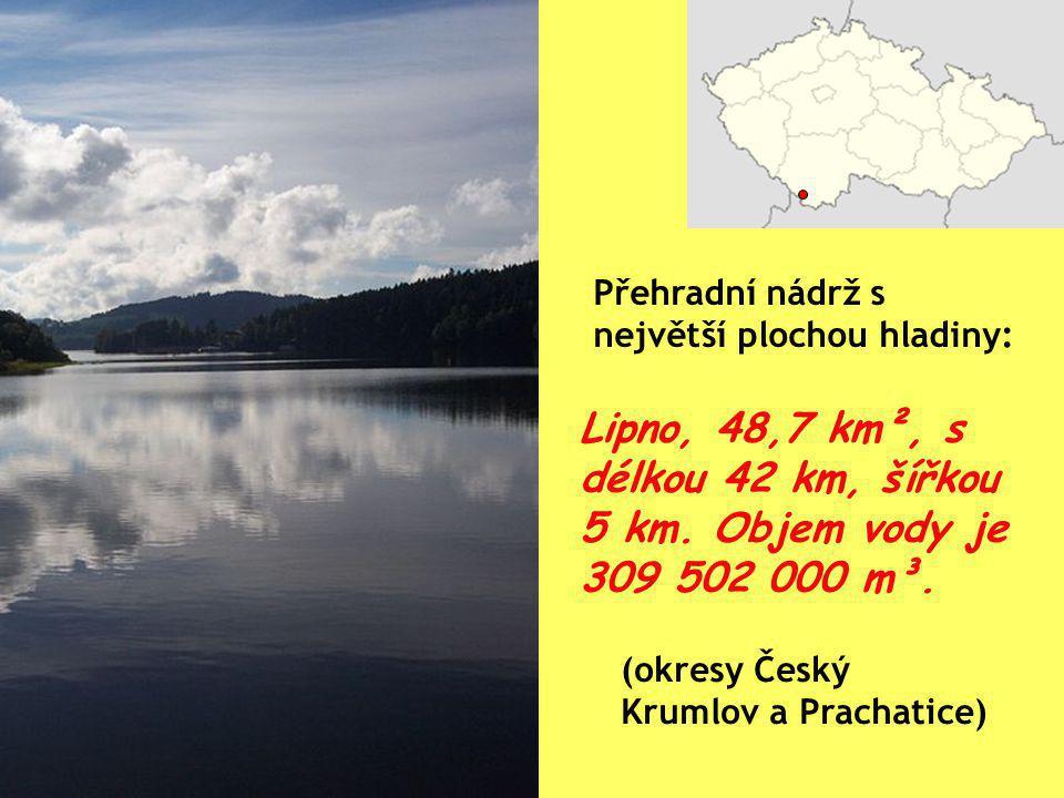 Lipno, 48,7 km², s délkou 42 km, šířkou 5 km. Objem vody je 309 502 000 m³. Přehradní nádrž s největší plochou hladiny: (okresy Český Krumlov a Pracha