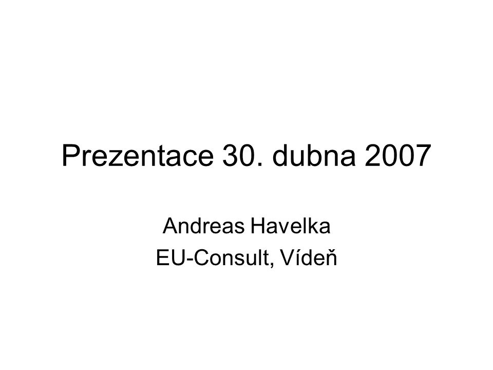 Prezentace 30. dubna 2007 Andreas Havelka EU-Consult, Vídeň