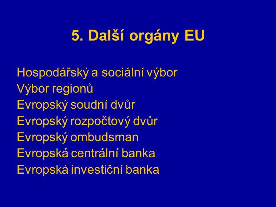 5. Další orgány EU Hospodářský a sociální výbor Výbor regionů Evropský soudní dvůr Evropský rozpočtový dvůr Evropský ombudsman Evropská centrální bank