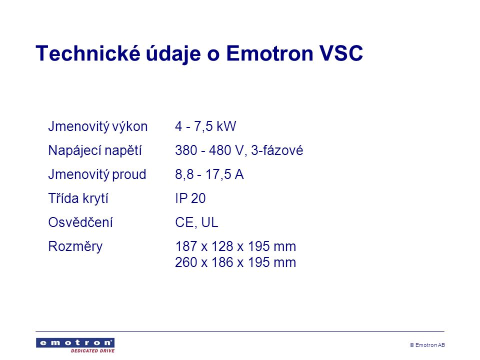 © Emotron AB Technické údaje o Emotron VSC Jmenovitý výkon4 - 7,5 kW Napájecí napětí380 - 480 V, 3-fázové Jmenovitý proud8,8 - 17,5 A Třída krytíIP 20