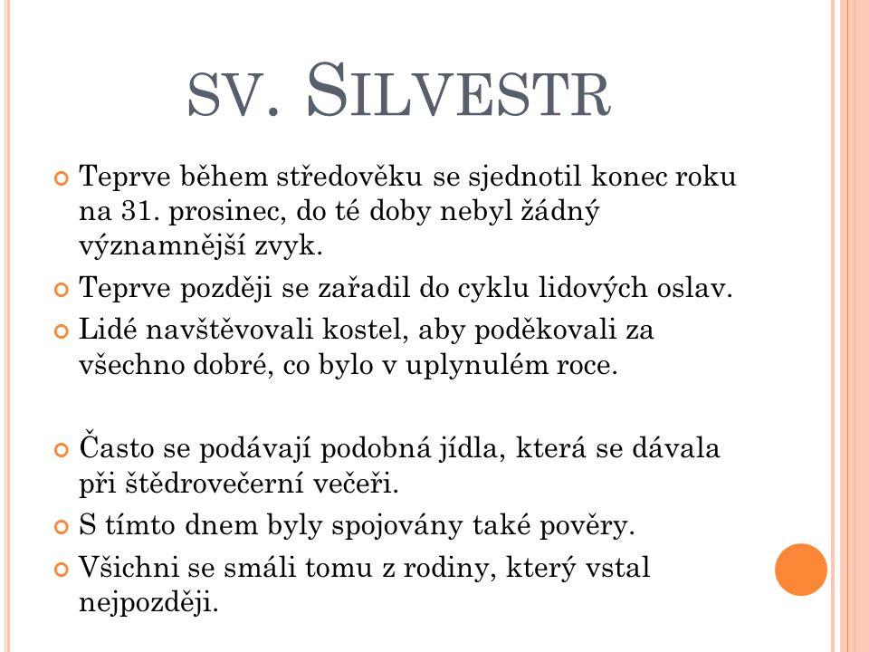SV. S ILVESTR Teprve během středověku se sjednotil konec roku na 31. prosinec, do té doby nebyl žádný významnější zvyk. Teprve později se zařadil do c