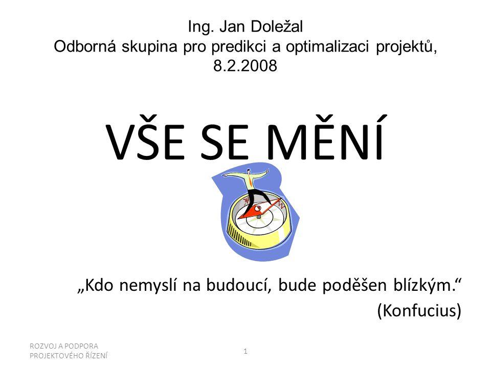 """Ing. Jan Doležal Odborná skupina pro predikci a optimalizaci projektů, 8.2.2008 VŠE SE MĚNÍ """"Kdo nemyslí na budoucí, bude poděšen blízkým."""" (Konfucius"""