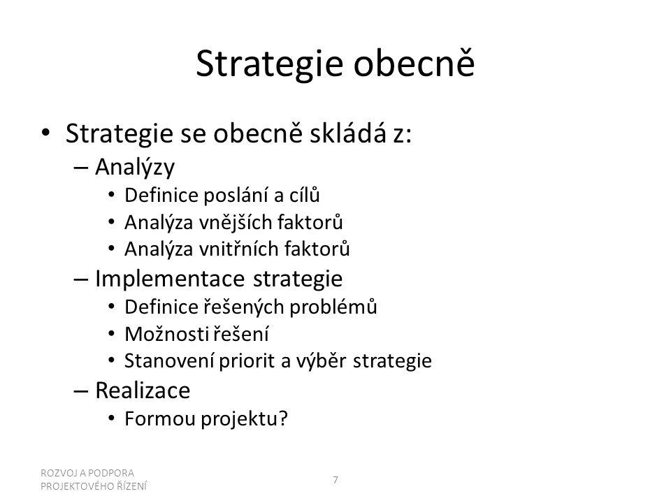 Strategie obecně Strategie se obecně skládá z: – Analýzy Definice poslání a cílů Analýza vnějších faktorů Analýza vnitřních faktorů – Implementace strategie Definice řešených problémů Možnosti řešení Stanovení priorit a výběr strategie – Realizace Formou projektu.