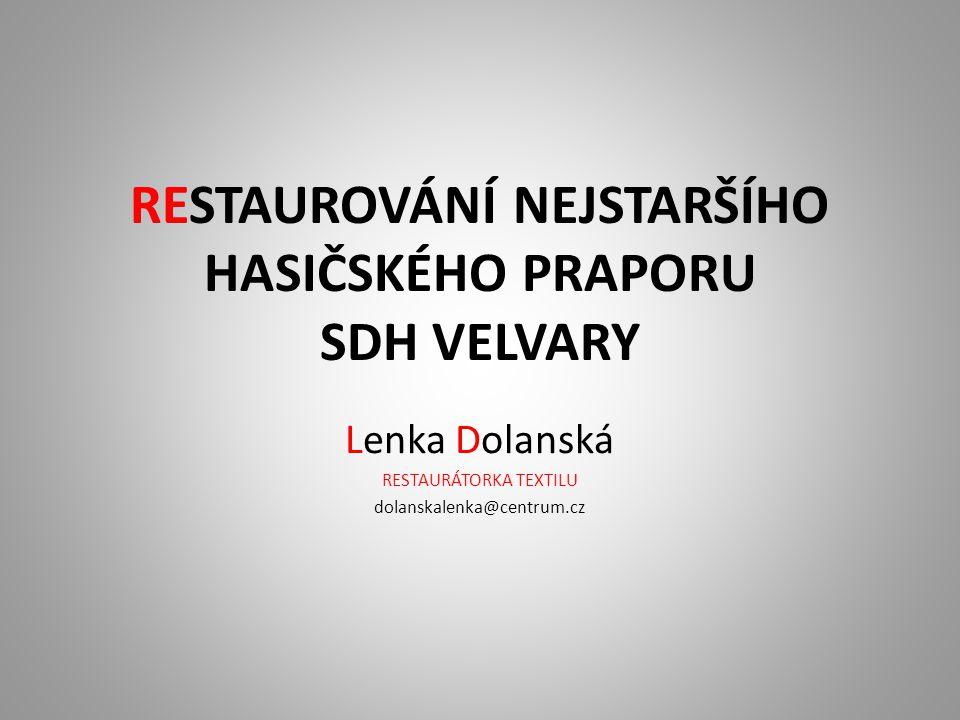 RESTAUROVÁNÍ NEJSTARŠÍHO HASIČSKÉHO PRAPORU SDH VELVARY Lenka Dolanská RESTAURÁTORKA TEXTILU dolanskalenka@centrum.cz