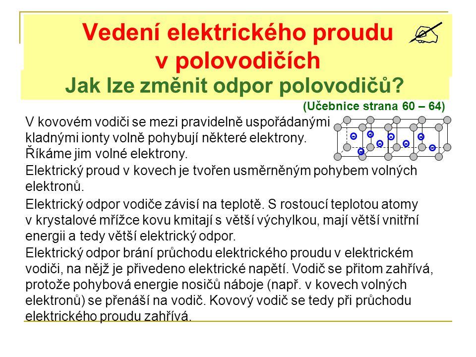 Jak lze změnit odpor polovodičů? Vedení elektrického proudu v polovodičích (Učebnice strana 60 – 64) V kovovém vodiči se mezi pravidelně uspořádanými