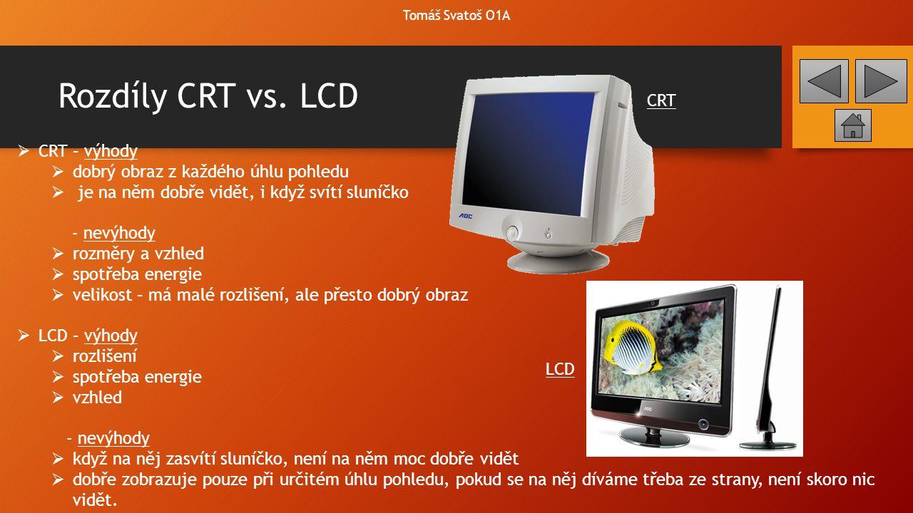 Rozdíly CRT vs. LCD Tomáš Svatoš O1A  CRT – výhody  dobrý obraz z každého úhlu pohledu  je na něm dobře vidět, i když svítí sluníčko - nevýhody  r