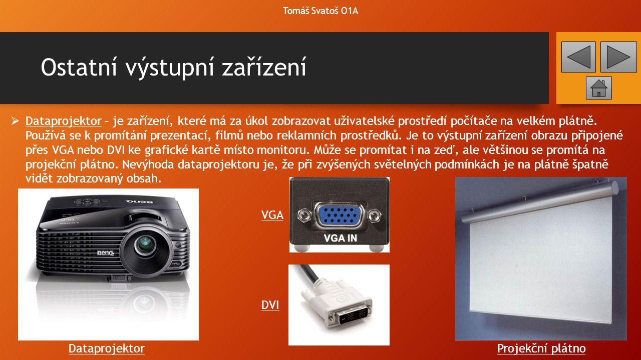 Ostatní výstupní zařízení Tomáš Svatoš O1A  Dataprojektor – je zařízení, které má za úkol zobrazovat uživatelské prostředí počítače na velkém plátně.