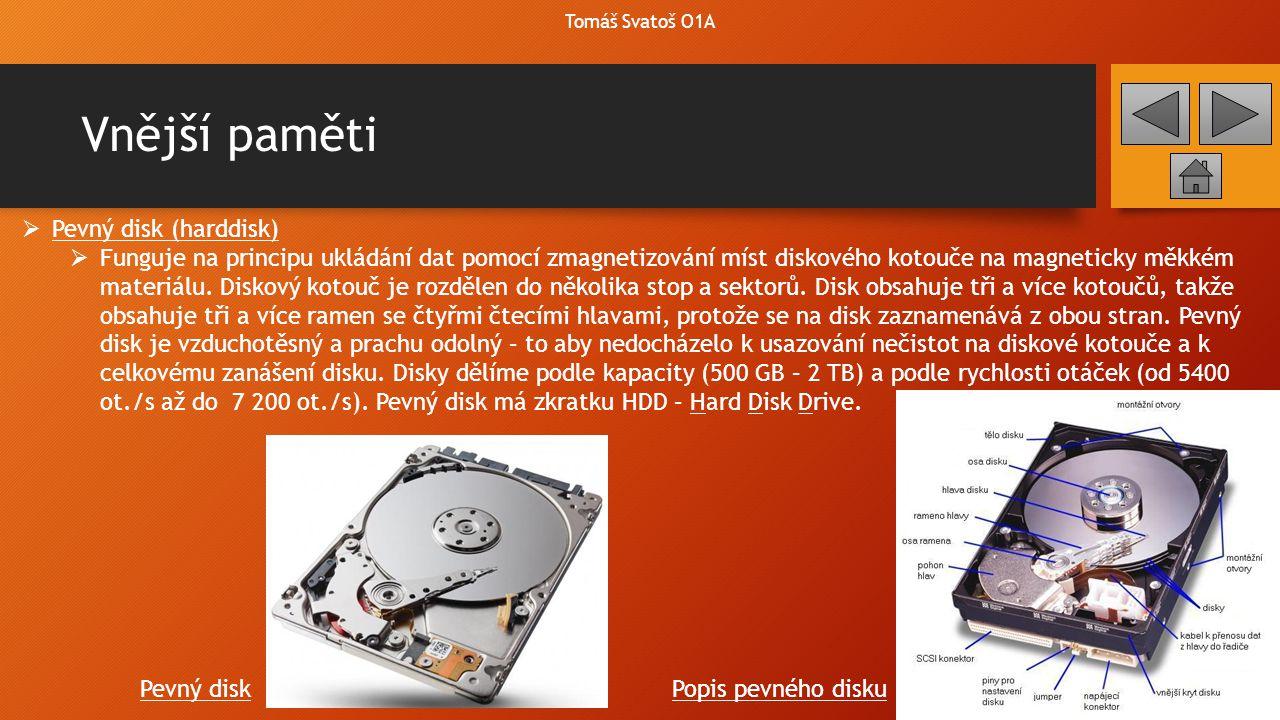 Vnější paměti Tomáš Svatoš O1A  Pevný disk (harddisk)  Funguje na principu ukládání dat pomocí zmagnetizování míst diskového kotouče na magneticky m