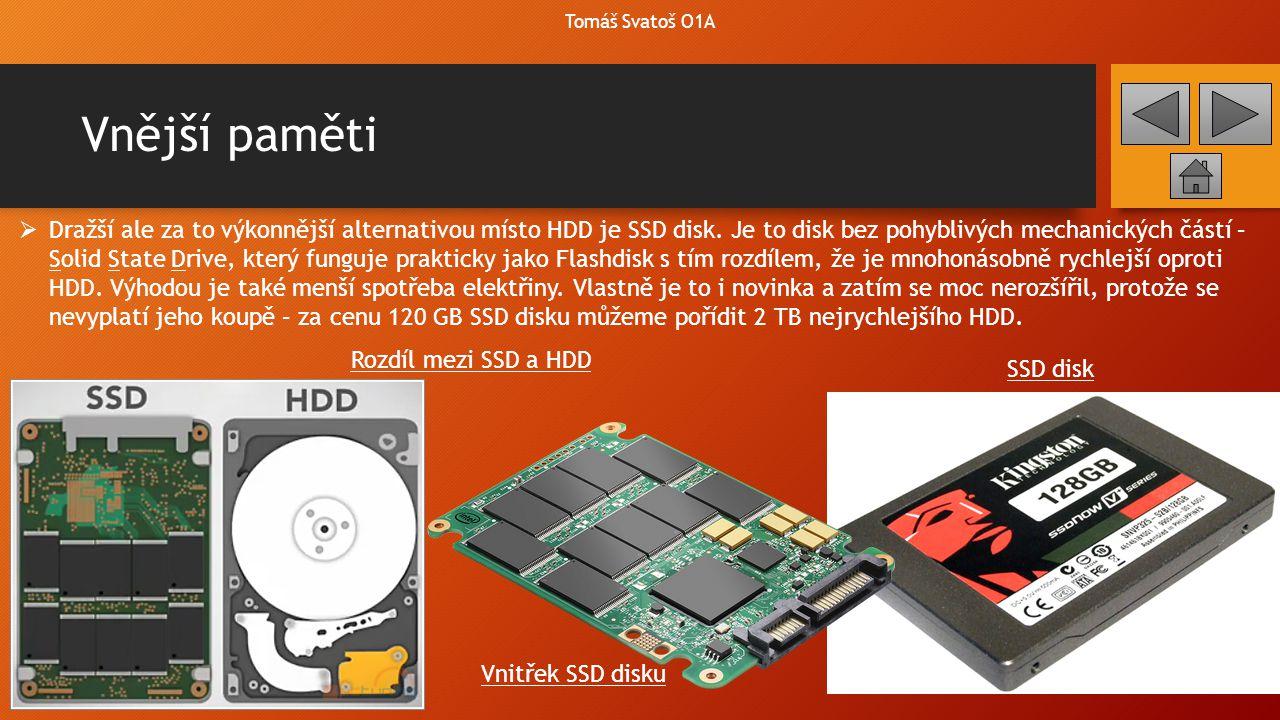 Vnější paměti Tomáš Svatoš O1A  Dražší ale za to výkonnější alternativou místo HDD je SSD disk. Je to disk bez pohyblivých mechanických částí – Solid