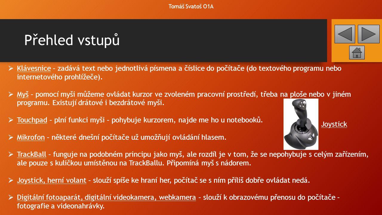 Přehled vstupů  Klávesnice – zadává text nebo jednotlivá písmena a číslice do počítače (do textového programu nebo internetového prohlížeče).  Myš –