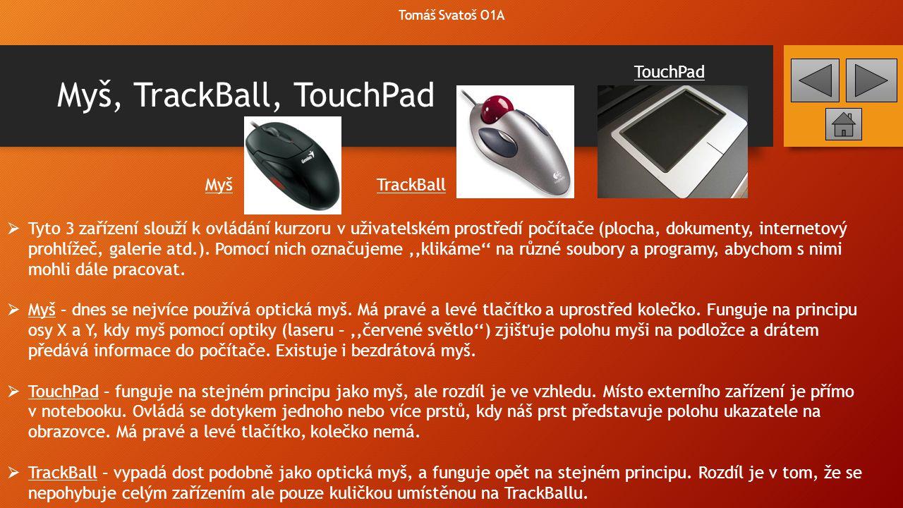 Myš, TrackBall, TouchPad  Tyto 3 zařízení slouží k ovládání kurzoru v uživatelském prostředí počítače (plocha, dokumenty, internetový prohlížeč, gale