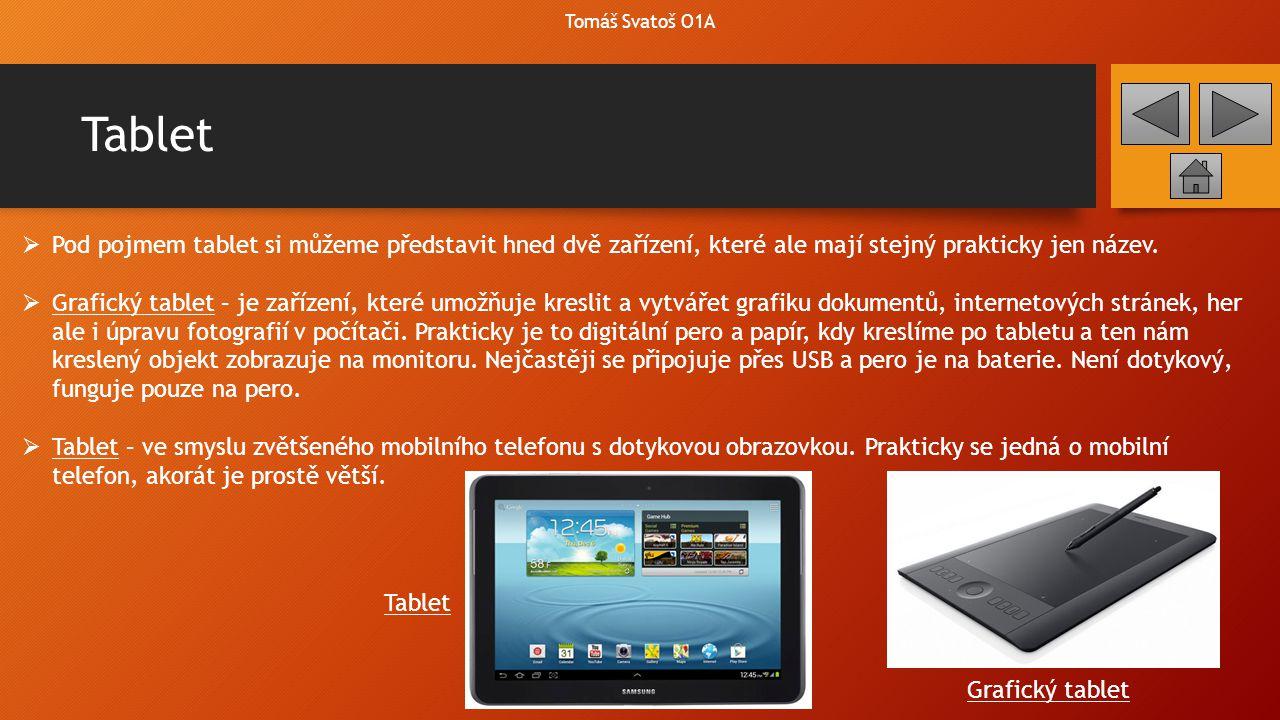 Tablet  Pod pojmem tablet si můžeme představit hned dvě zařízení, které ale mají stejný prakticky jen název.  Grafický tablet – je zařízení, které u