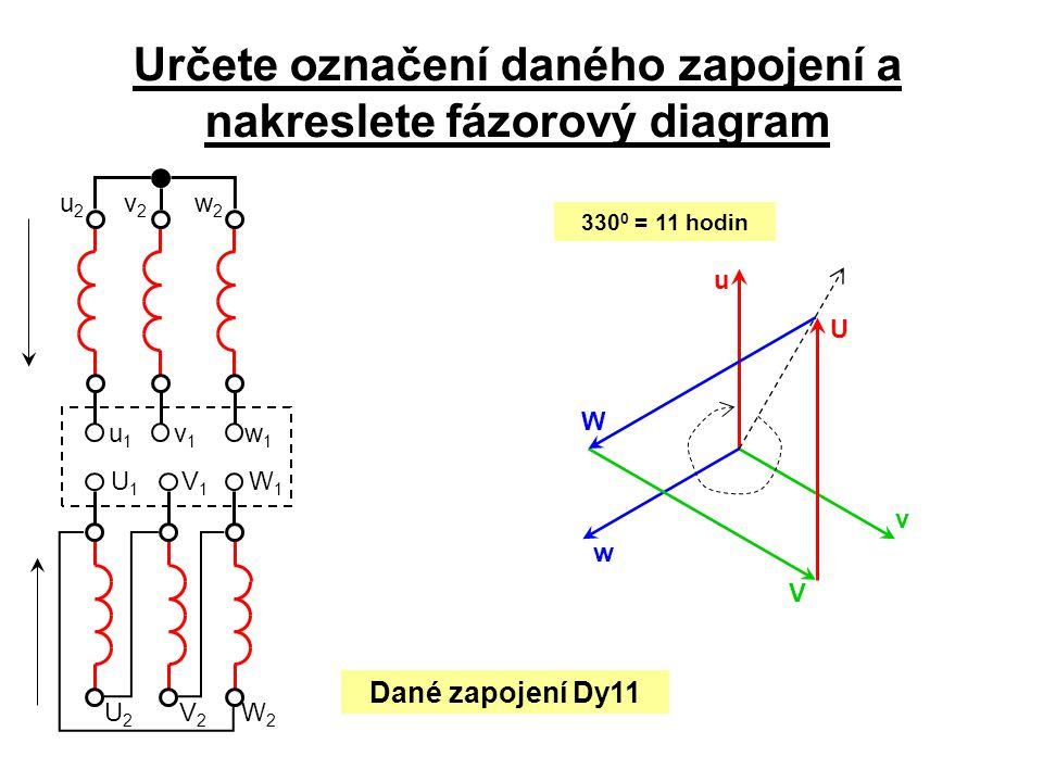 V1V1 W1W1 U2U2 V2V2 W2W2 U1U1 Určete označení daného zapojení a nakreslete fázorový diagram v1v1 u1u1 w2w2 v2v2 u2u2 w1w1 330 0 = 11 hodin u v w V U W