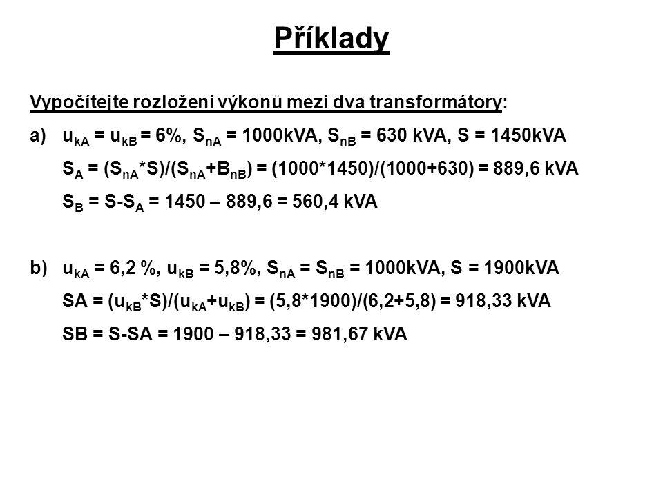 Příklady Vypočítejte rozložení výkonů mezi dva transformátory: a)u kA = u kB = 6%, S nA = 1000kVA, S nB = 630 kVA, S = 1450kVA S A = (S nA *S)/(S nA +