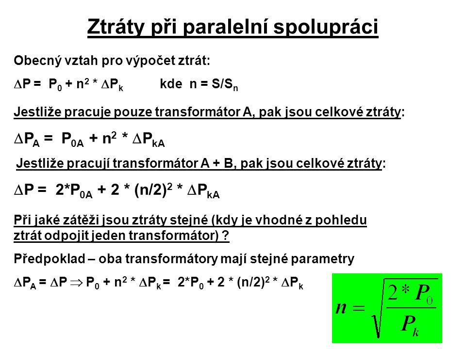 Ztráty při paralelní spolupráci Obecný vztah pro výpočet ztrát:  P = P 0 + n 2 *  P k kde n = S/S n Jestliže pracuje pouze transformátor A, pak jsou