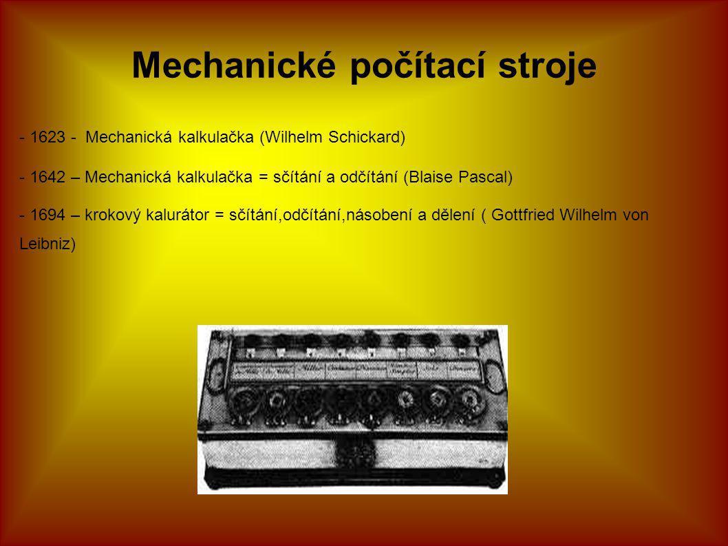 Mechanické počítací stroje - 1623 - Mechanická kalkulačka (Wilhelm Schickard) - 1642 – Mechanická kalkulačka = sčítání a odčítání (Blaise Pascal) - 1694 – krokový kalurátor = sčítání,odčítání,násobení a dělení ( Gottfried Wilhelm von Leibniz)