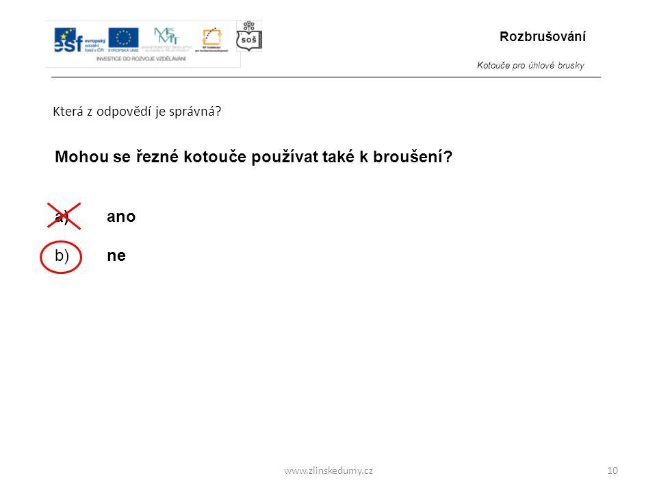www.zlinskedumy.cz Která z odpovědí je správná? 10 Mohou se řezné kotouče používat také k broušení? a) ano b) ne Rozbrušování Kotouče pro úhlové brusk
