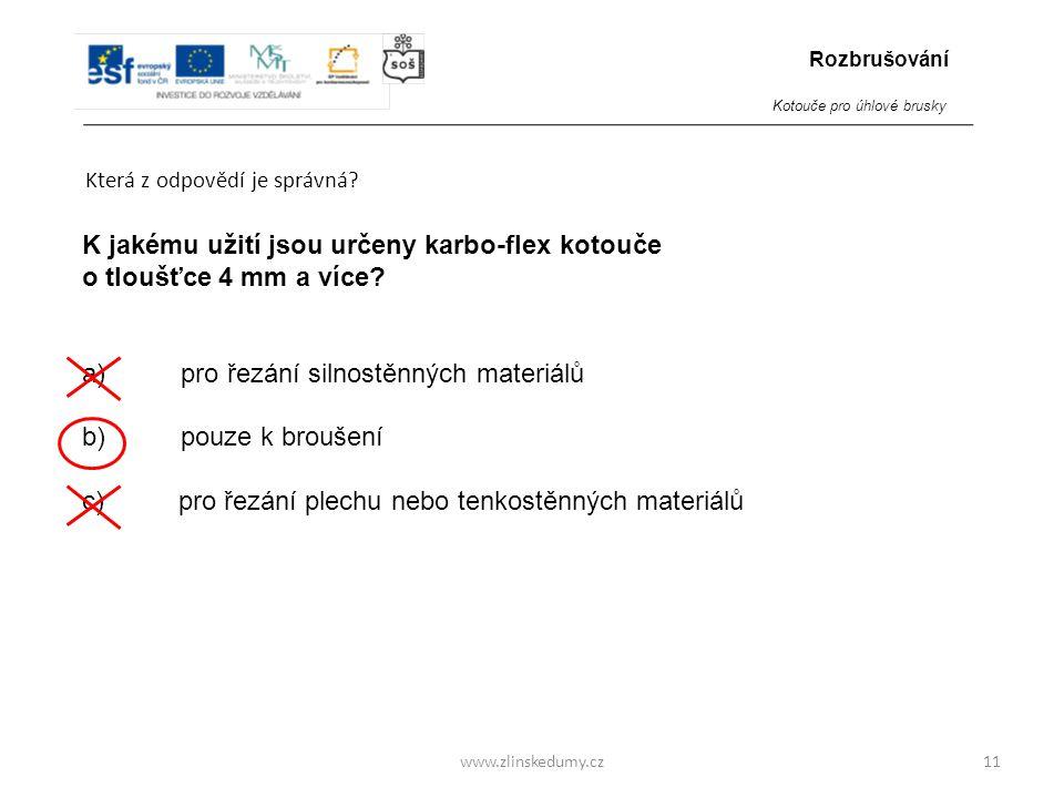 www.zlinskedumy.cz Která z odpovědí je správná? 11 K jakému užití jsou určeny karbo-flex kotouče o tloušťce 4 mm a více? a) pro řezání silnostěnných m