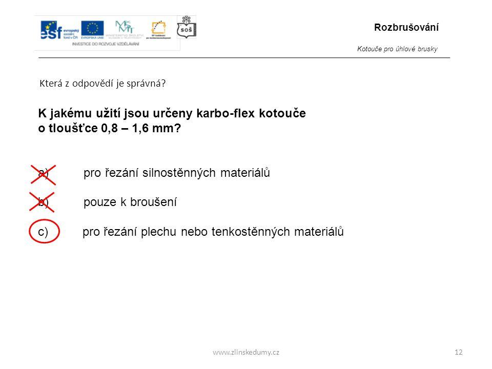 www.zlinskedumy.cz Která z odpovědí je správná? 12 K jakému užití jsou určeny karbo-flex kotouče o tloušťce 0,8 – 1,6 mm? a) pro řezání silnostěnných