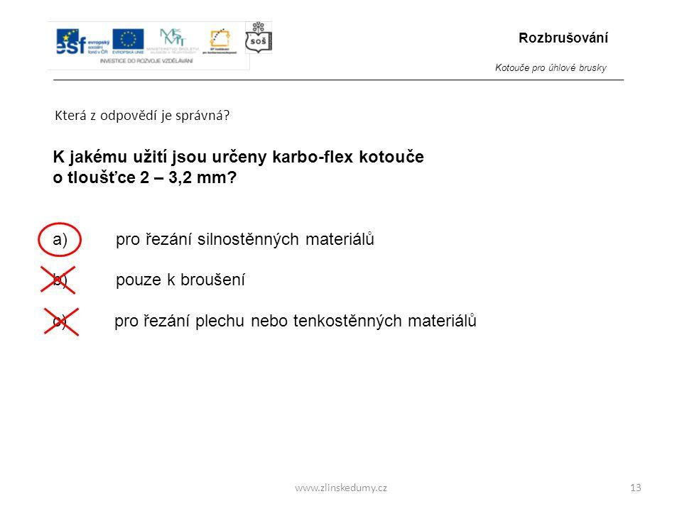 www.zlinskedumy.cz Která z odpovědí je správná? 13 K jakému užití jsou určeny karbo-flex kotouče o tloušťce 2 – 3,2 mm? a) pro řezání silnostěnných ma