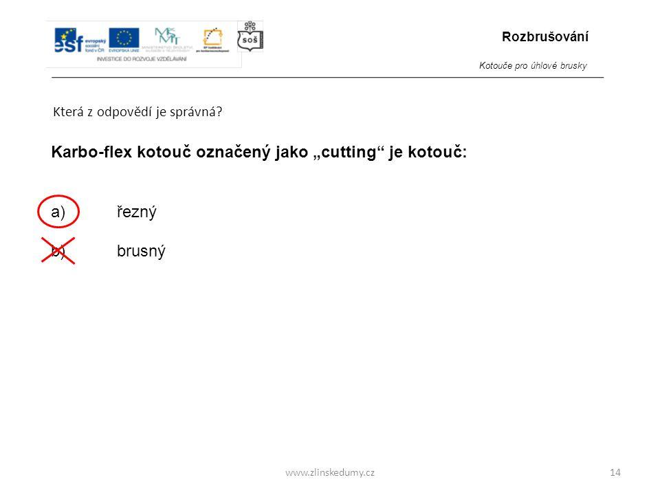 """www.zlinskedumy.cz Která z odpovědí je správná? 14 Karbo-flex kotouč označený jako """"cutting"""" je kotouč: a)řezný b) brusný Rozbrušování Kotouče pro úhl"""