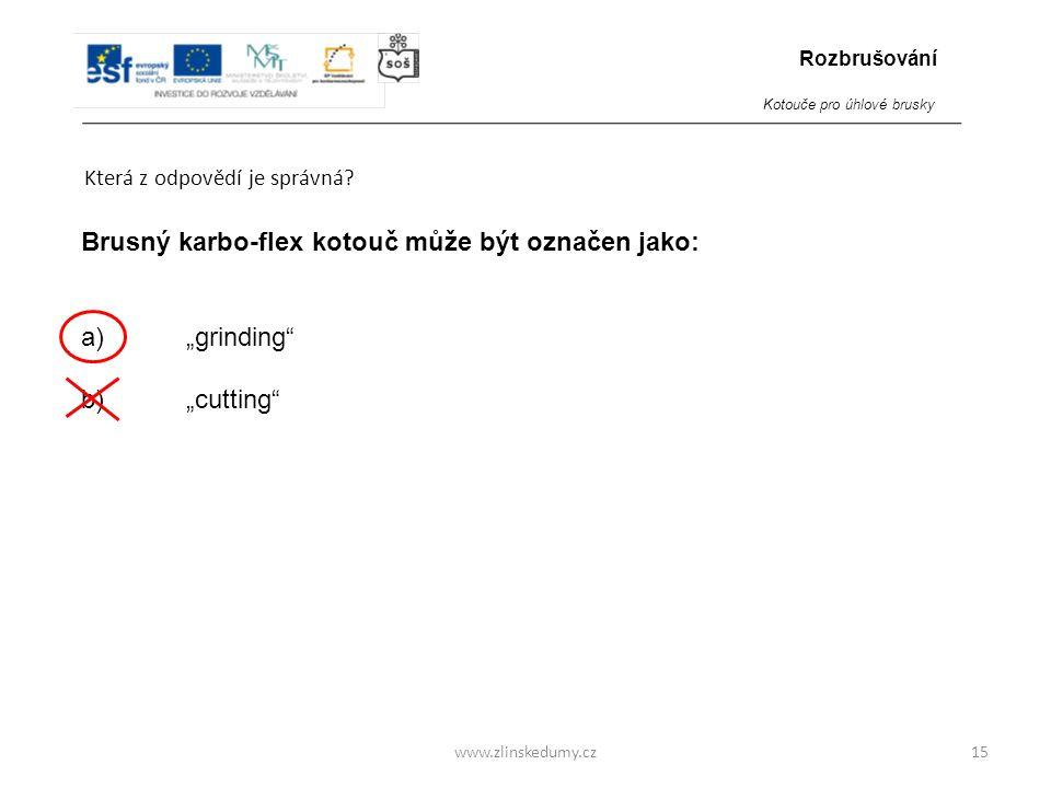 """www.zlinskedumy.cz Která z odpovědí je správná? 15 Brusný karbo-flex kotouč může být označen jako: a)""""grinding"""" b) """"cutting"""" Rozbrušování Kotouče pro"""