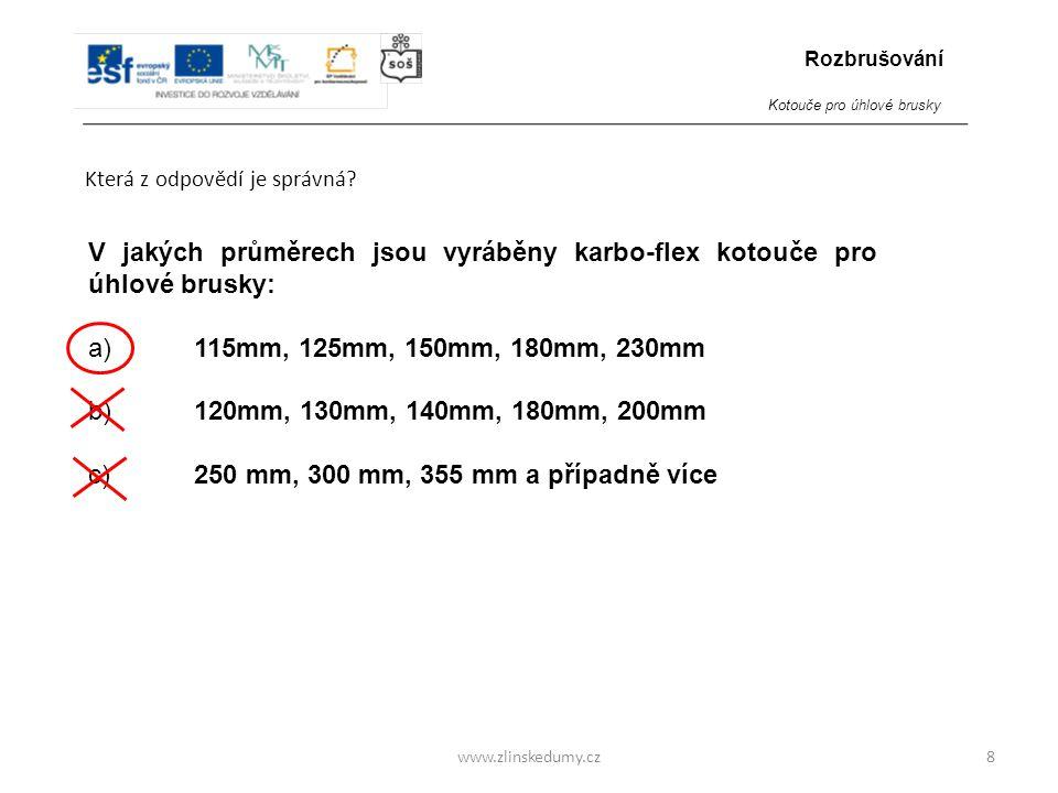 www.zlinskedumy.cz Která z odpovědí je správná? 8 V jakých průměrech jsou vyráběny karbo-flex kotouče pro úhlové brusky: a)115mm, 125mm, 150mm, 180mm,