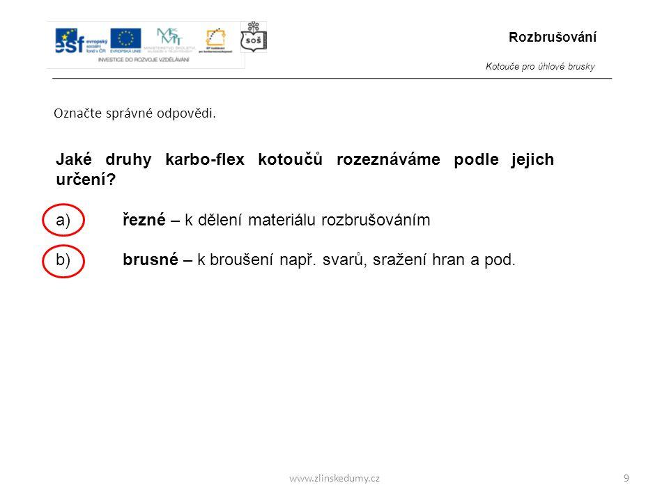 www.zlinskedumy.cz Označte správné odpovědi. 9 Jaké druhy karbo-flex kotoučů rozeznáváme podle jejich určení? a)řezné – k dělení materiálu rozbrušován
