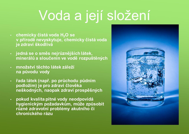 Voda a její složení chemicky čistá voda H 2 O se v přírodě nevyskytuje, chemicky čistá voda je zdraví škodlivá jedná se o směs nejrůznějších látek, mi