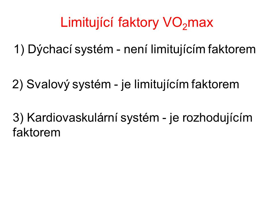 Limitující faktory VO 2 max 1) Dýchací systém - není limitujícím faktorem 2) Svalový systém - je limitujícím faktorem 3) Kardiovaskulární systém - je rozhodujícím faktorem