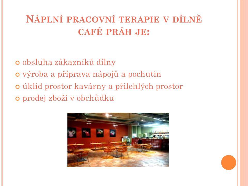 N ÁPLNÍ PRACOVNÍ TERAPIE V DÍLNĚ CAFÉ PRÁH JE : obsluha zákazníků dílny výroba a příprava nápojů a pochutin úklid prostor kavárny a přilehlých prostor prodej zboží v obchůdku