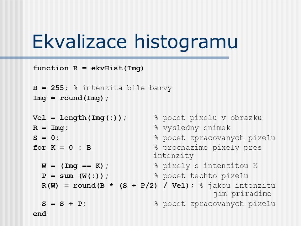function R = ekvHist(Img) B = 255; % intenzita bile barvy Img = round(Img); Vel = length(Img(:)); % pocet pixelu v obrazku R = Img; % vysledny snimek