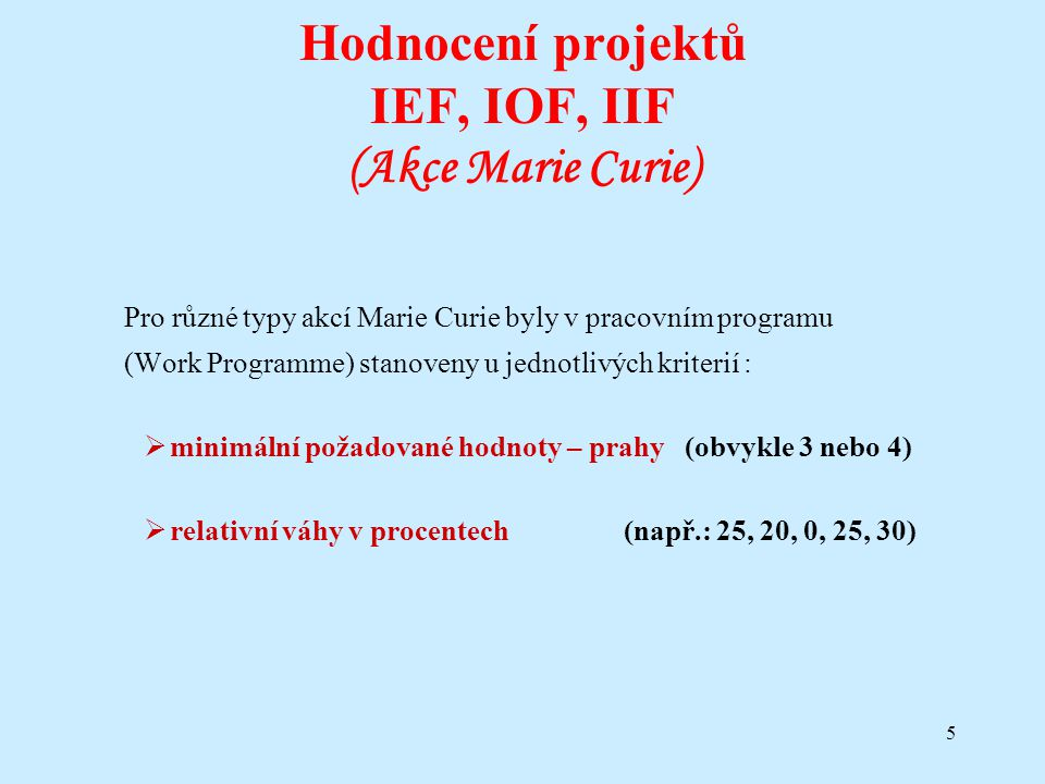 5 Hodnocení projektů IEF, IOF, IIF (Akce Marie Curie) Pro různé typy akcí Marie Curie byly v pracovním programu (Work Programme) stanoveny u jednotliv